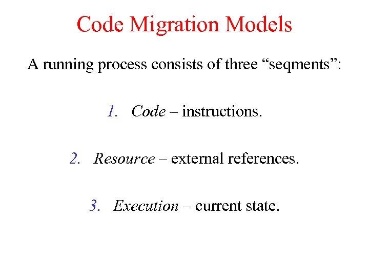 "Code Migration Models A running process consists of three ""seqments"": 1. Code – instructions."