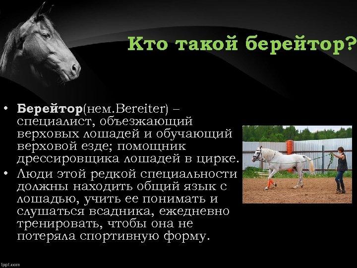 Кто такой берейтор? • Берейтор (нем. Bereiter) – специалист, объезжающий верховых лошадей и обучающий