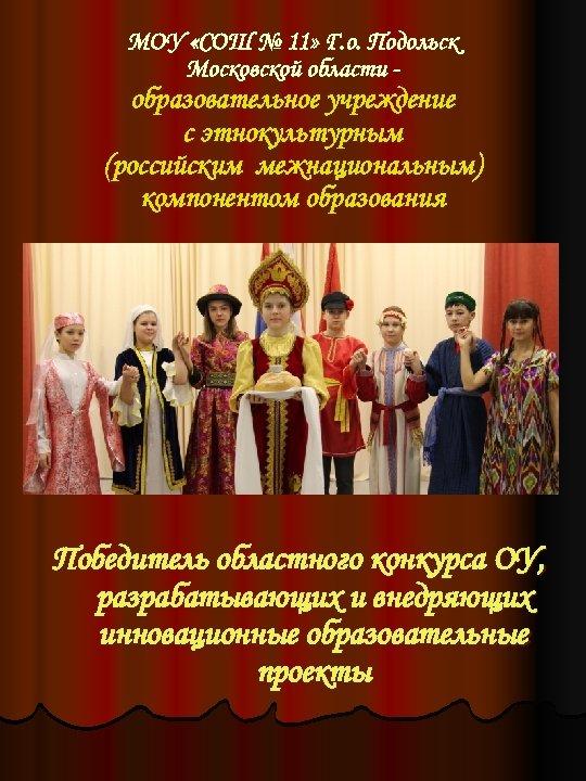 МОУ «СОШ № 11» Г. о. Подольск Московской области - образовательное учреждение с этнокультурным