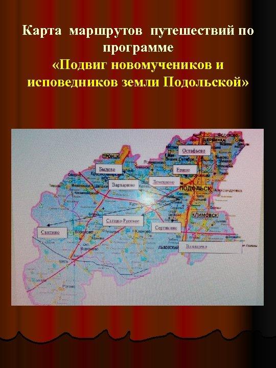 Карта маршрутов путешествий по программе «Подвиг новомучеников и исповедников земли Подольской»