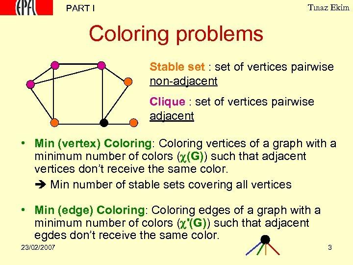 Tınaz Ekim PART I Coloring problems Stable set : set of vertices pairwise non-adjacent