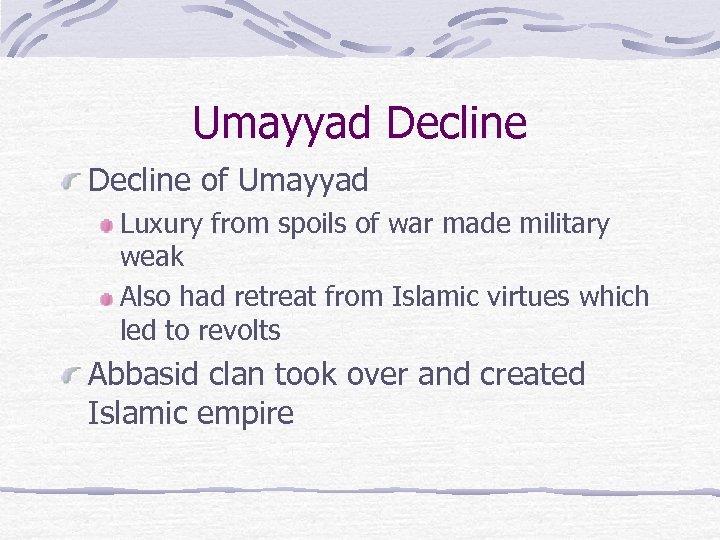Umayyad Decline of Umayyad Luxury from spoils of war made military weak Also had