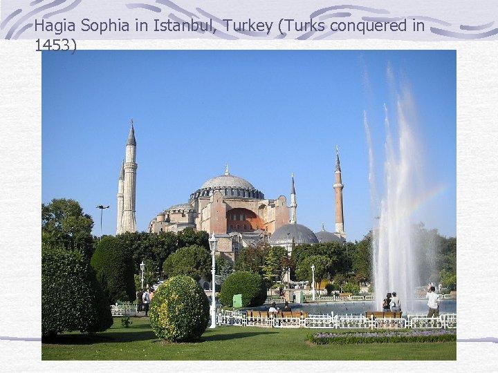 Hagia Sophia in Istanbul, Turkey (Turks conquered in 1453)