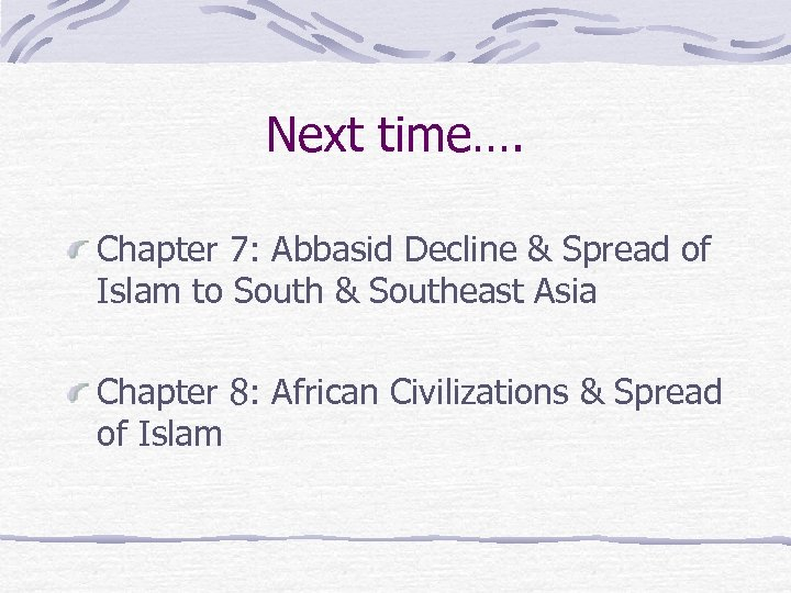 Next time…. Chapter 7: Abbasid Decline & Spread of Islam to South & Southeast