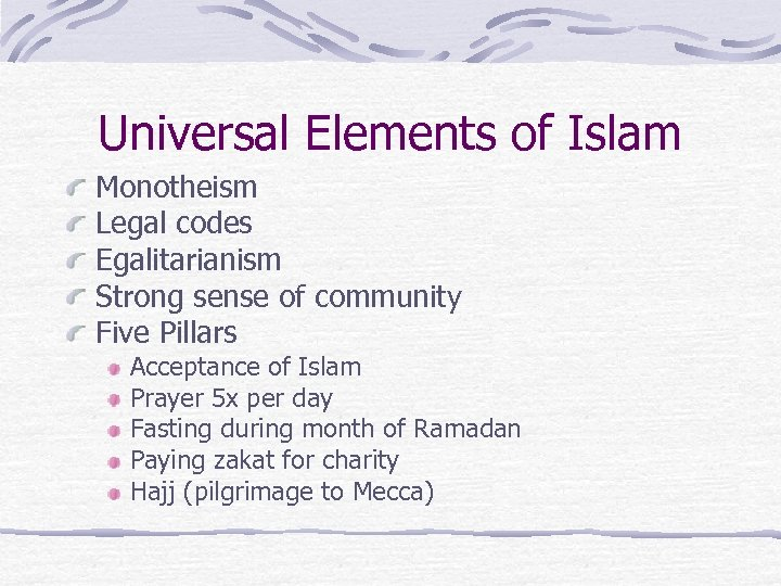 Universal Elements of Islam Monotheism Legal codes Egalitarianism Strong sense of community Five Pillars