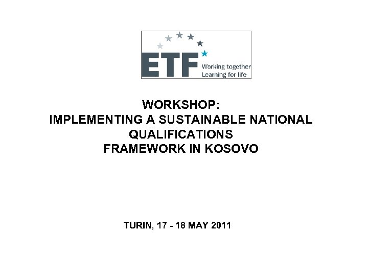 WORKSHOP: IMPLEMENTING A SUSTAINABLE NATIONAL QUALIFICATIONS FRAMEWORK IN KOSOVO TURIN, 17 - 18 MAY