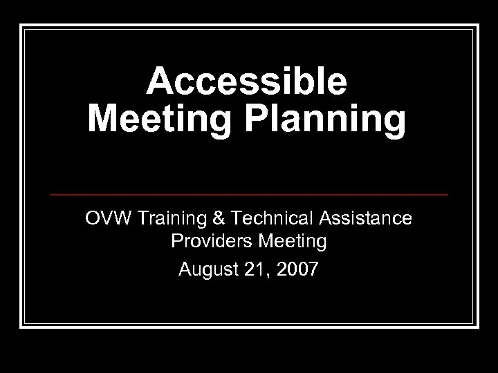 Accessible Meeting Planning OVW Training & Technical Assistance Providers Meeting August 21, 2007