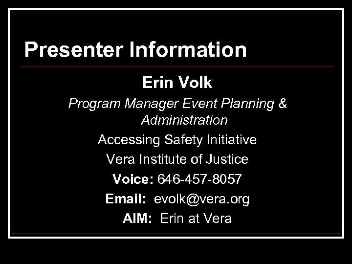 Presenter Information Erin Volk Program Manager Event Planning & Administration Accessing Safety Initiative Vera