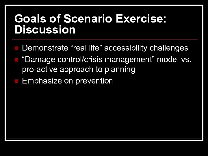 "Goals of Scenario Exercise: Discussion n Demonstrate ""real life"" accessibility challenges ""Damage control/crisis management"""