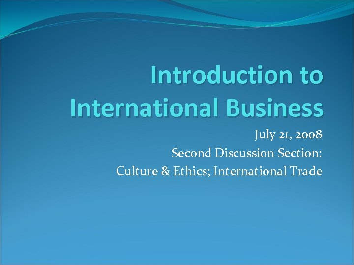 Introduction to International Business July 21, 2008 Second Discussion Section: Culture & Ethics; International