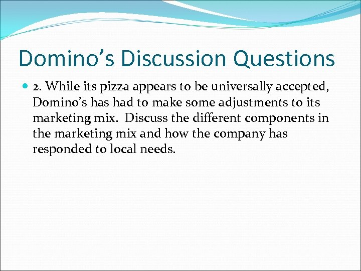 Domino's Discussion Questions 2. While its pizza appears to be universally accepted, Domino's had