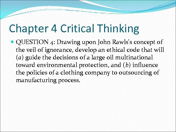 Chapter 4 Critical Thinking QUESTION 4: Drawing upon John Rawls's concept of the veil