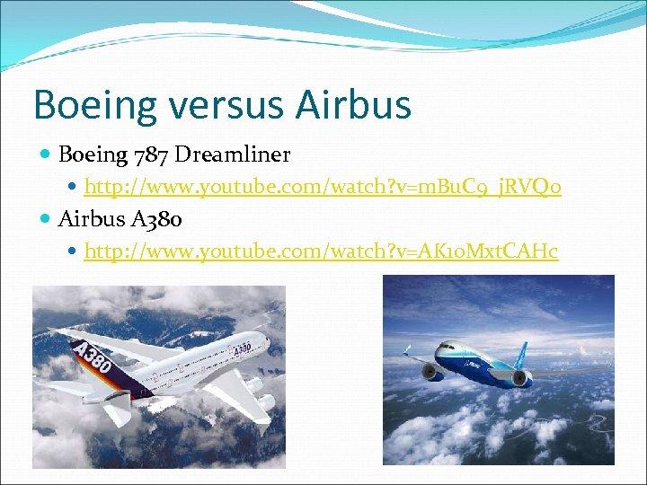 Boeing versus Airbus Boeing 787 Dreamliner http: //www. youtube. com/watch? v=m. Bu. C 9_j.