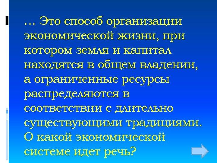 … Это способ организации экономической жизни, при котором земля и капитал находятся в общем