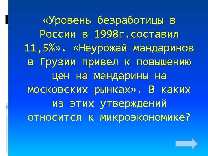 «Уровень безработицы в России в 1998 г. составил 11, 5%» . «Неурожай мандаринов