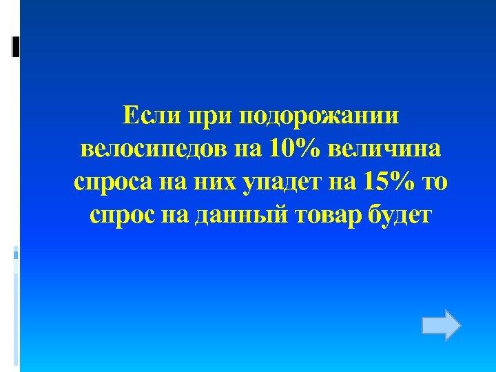 Если при подорожании велосипедов на 10% величина спроса на них упадет на 15% то