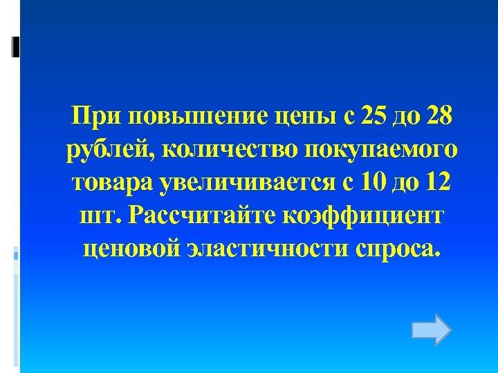 При повышение цены с 25 до 28 рублей, количество покупаемого товара увеличивается с 10