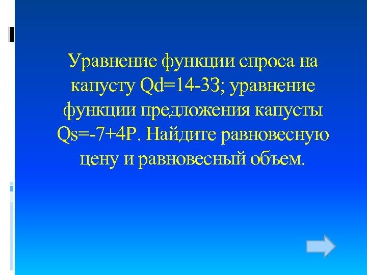 Уравнение функции спроса на капусту Qd=14 -3 З; уравнение функции предложения капусты Qs=-7+4 Р.