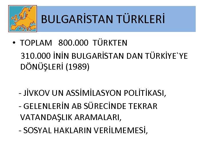 BULGARİSTAN TÜRKLERİ • TOPLAM 800. 000 TÜRKTEN 310. 000 İNİN BULGARİSTAN DAN TÜRKİYE`YE DÖNÜŞLERİ