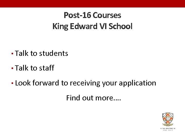 Post-16 Courses King Edward VI School • Talk to students • Talk to staff