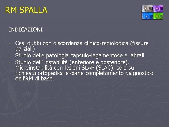 RM SPALLA INDICAZIONI Casi dubbi con discordanza clinico-radiologica (fissure parziali) - Studio delle patologia