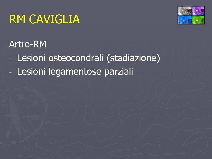 RM CAVIGLIA Artro-RM - Lesioni osteocondrali (stadiazione) - Lesioni legamentose parziali