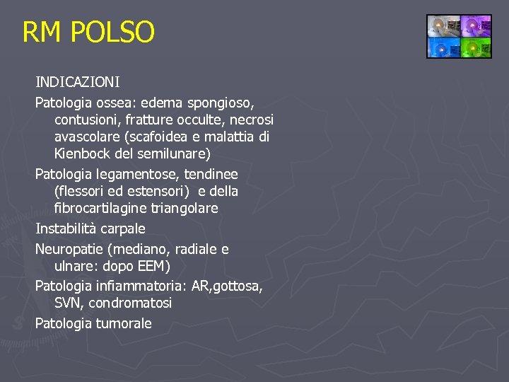 RM POLSO INDICAZIONI Patologia ossea: edema spongioso, contusioni, fratture occulte, necrosi avascolare (scafoidea e
