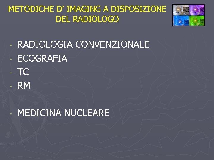 METODICHE D' IMAGING A DISPOSIZIONE DEL RADIOLOGO - RADIOLOGIA CONVENZIONALE ECOGRAFIA TC RM -