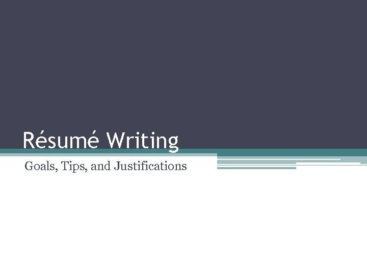 Résumé Writing Goals, Tips, and Justifications