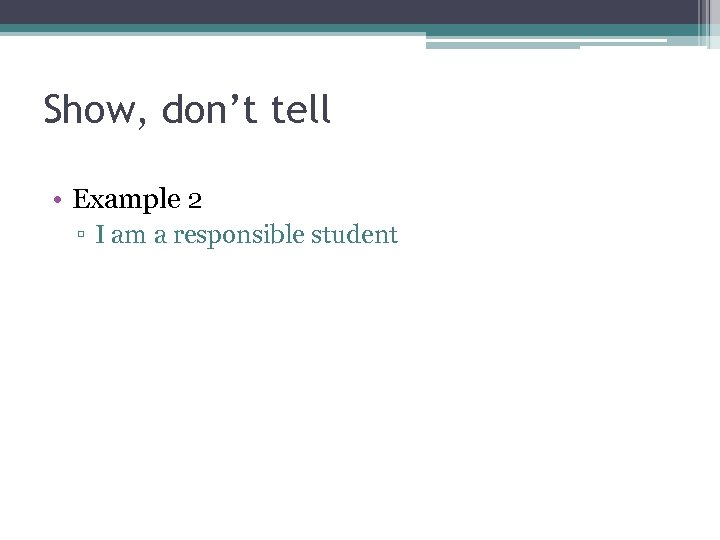 Show, don't tell • Example 2 ▫ I am a responsible student