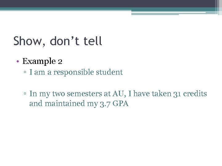 Show, don't tell • Example 2 ▫ I am a responsible student ▫ In