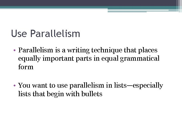 Use Parallelism • Parallelism is a writing technique that places equally important parts in