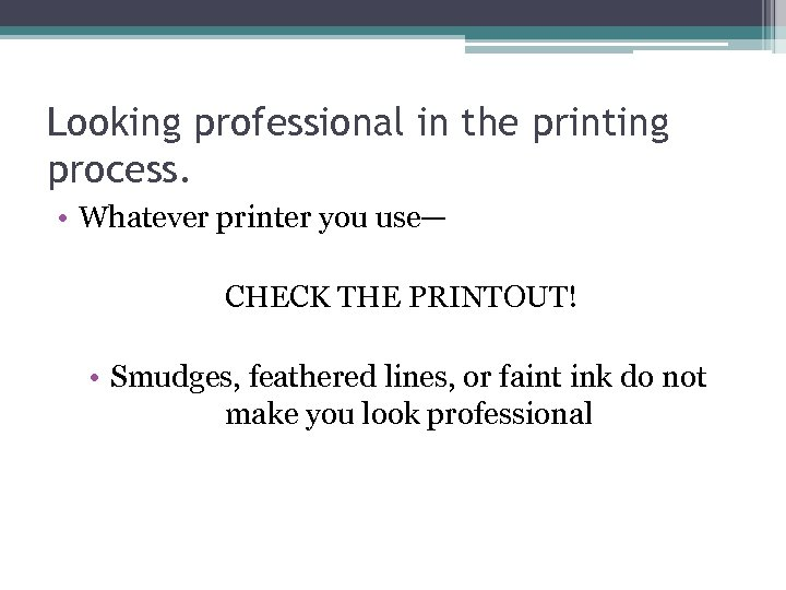 Looking professional in the printing process. • Whatever printer you use— CHECK THE PRINTOUT!