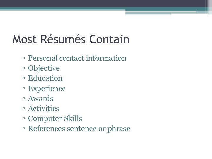 Most Résumés Contain ▫ ▫ ▫ ▫ Personal contact information Objective Education Experience Awards
