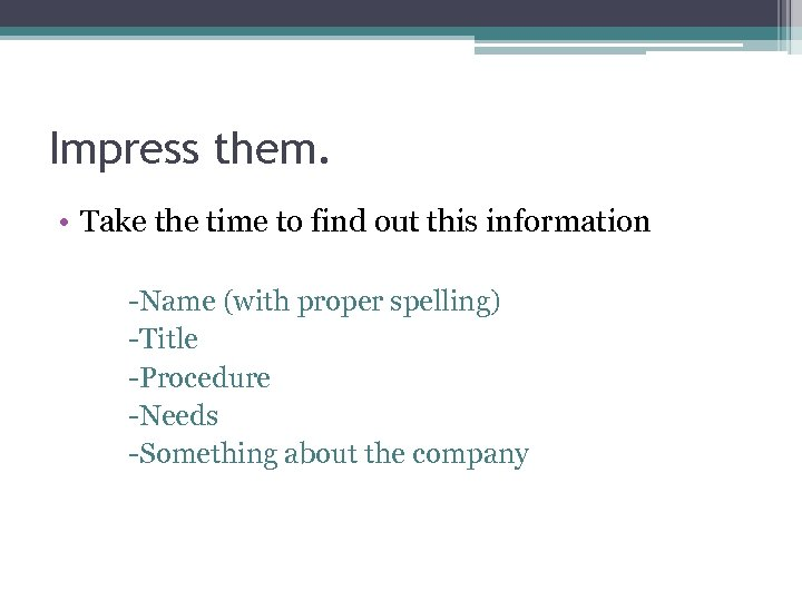 Impress them. • Take the time to find out this information -Name (with proper