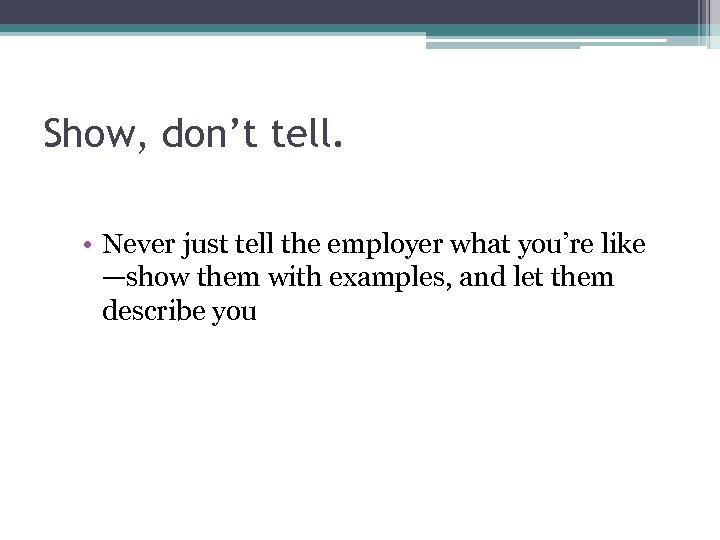 Show, don't tell. • Never just tell the employer what you're like —show them