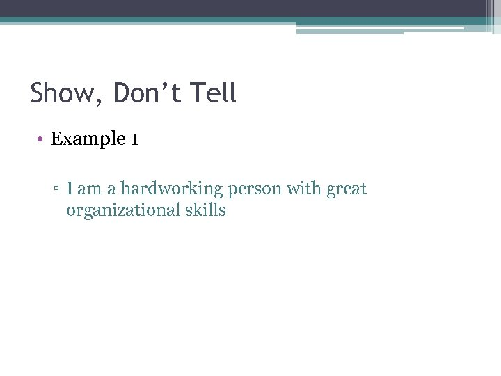 Show, Don't Tell • Example 1 ▫ I am a hardworking person with great