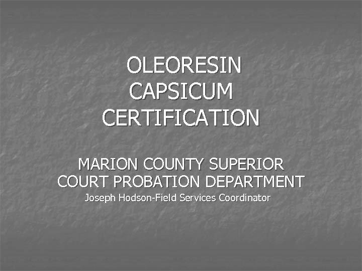 OLEORESIN CAPSICUM CERTIFICATION MARION COUNTY SUPERIOR COURT PROBATION DEPARTMENT Joseph Hodson-Field Services Coordinator