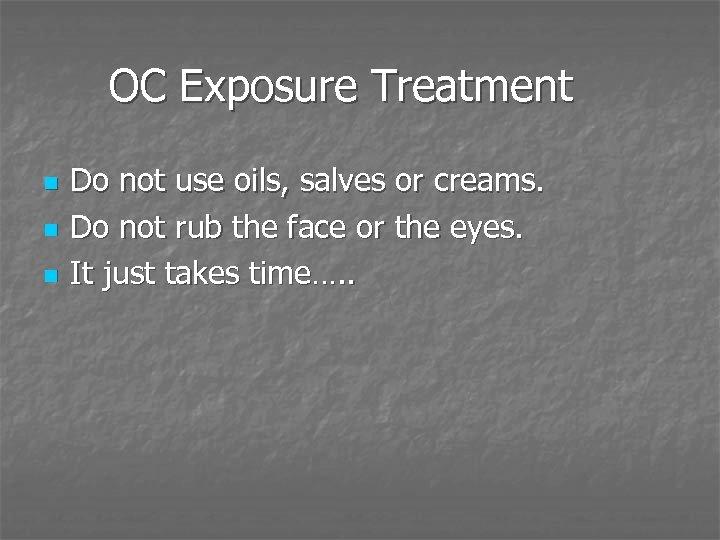 OC Exposure Treatment n n n Do not use oils, salves or creams. Do