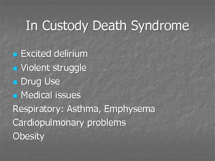 In Custody Death Syndrome Excited delirium n Violent struggle n Drug Use n Medical