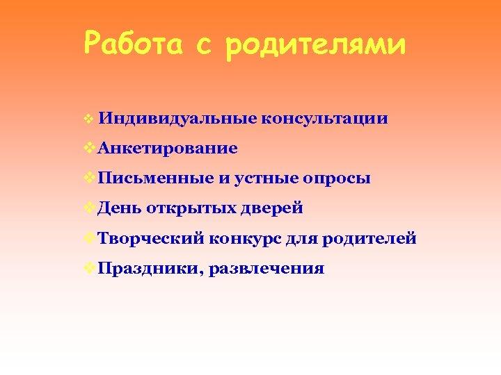 Работа с родителями v Индивидуальные консультации v. Анкетирование v. Письменные и устные опросы v.