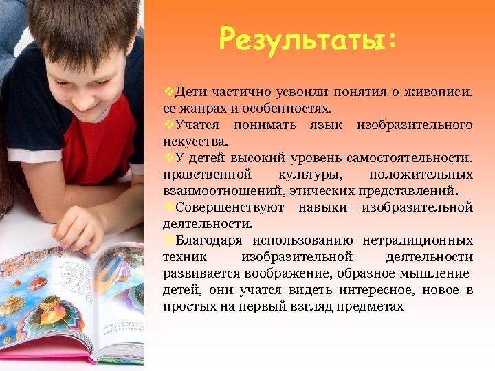 Результаты: v. Дети частично усвоили понятия о живописи, ее жанрах и особенностях. v. Учатся