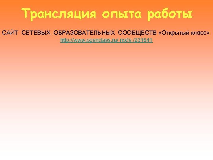 Трансляция опыта работы САЙТ СЕТЕВЫХ ОБРАЗОВАТЕЛЬНЫХ СООБЩЕСТВ «Открытый класс» http: //www. openclass. ru/ node