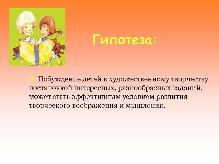 Гипотеза: v Побуждение детей к художественному творчеству постановкой интересных, разнообразных заданий, может стать эффективным
