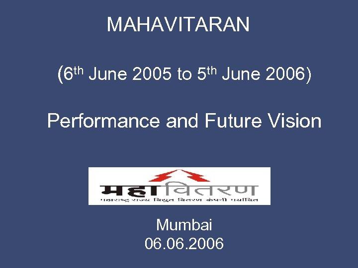 MAHAVITARAN (6 th June 2005 to 5 th June 2006) Performance and Future Vision