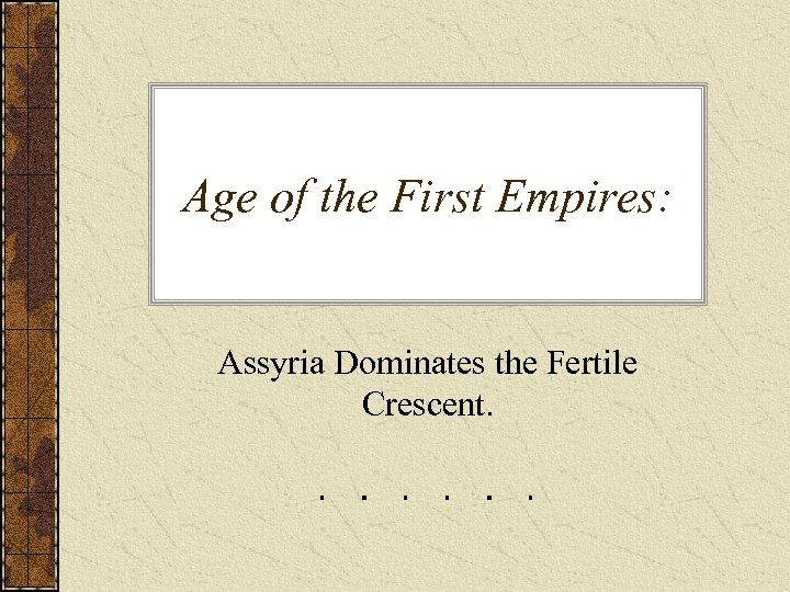 Age of the First Empires: Assyria Dominates the Fertile Crescent.