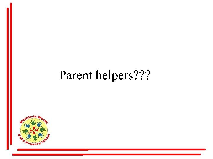 Parent helpers? ? ?