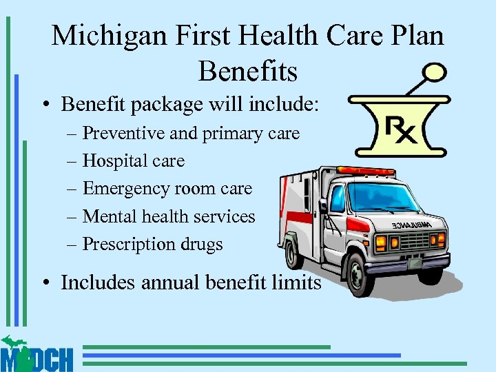 Michigan First Health Care Plan Benefits • Benefit package will include: – Preventive and