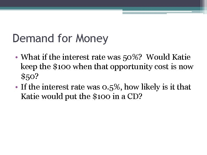 Demand for Money • What if the interest rate was 50%? Would Katie keep