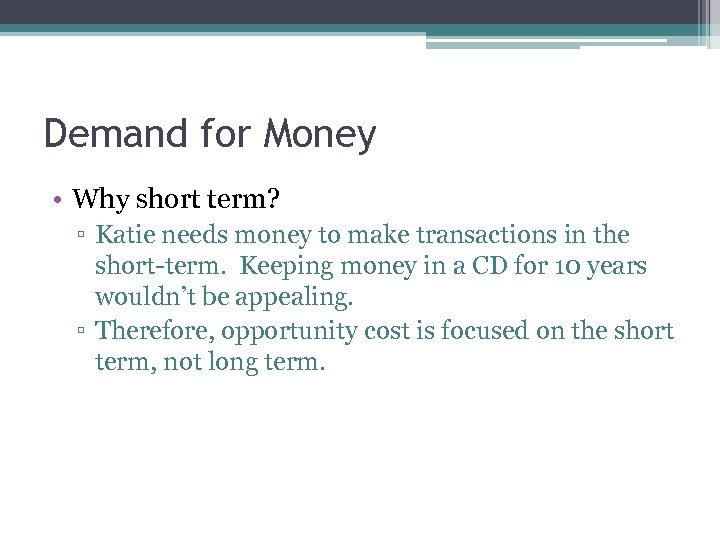Demand for Money • Why short term? ▫ Katie needs money to make transactions